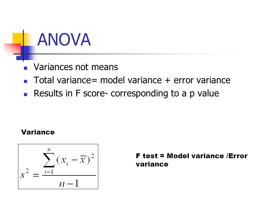 ANOVA Variances not means Total variance= model variance + error variance Results in F score- corresponding to a p value F test = Model variance /Erro