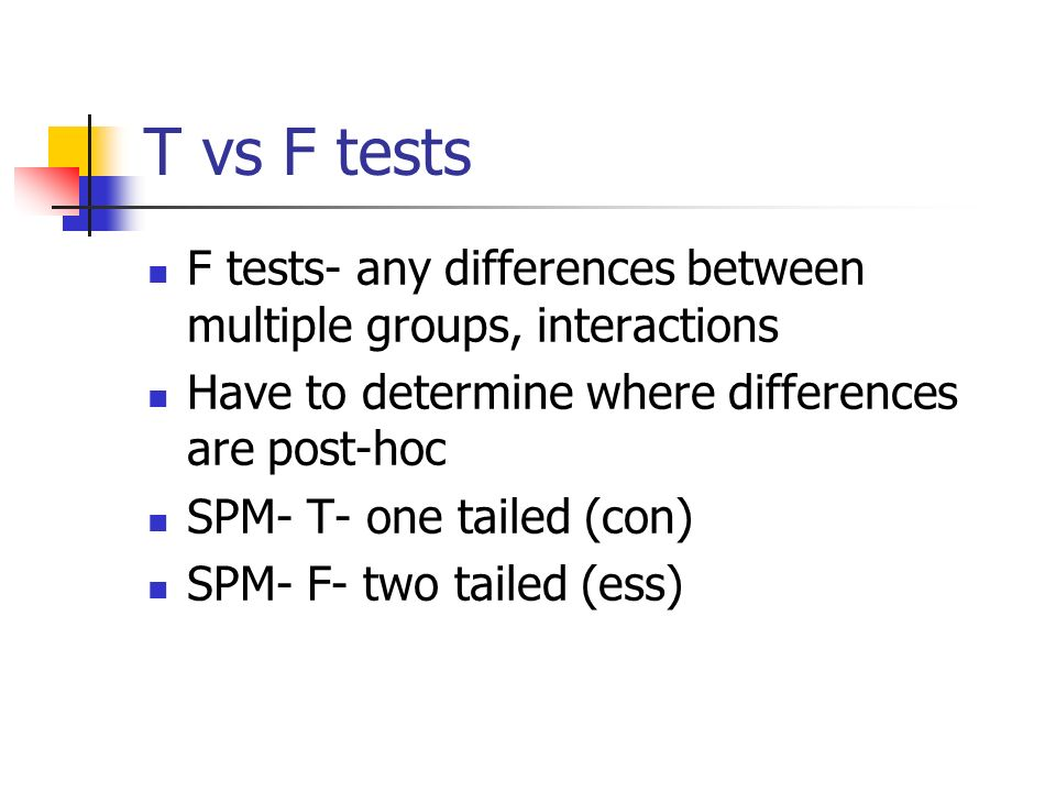 T vs F tests F tests- any differences between multiple groups, interactions Have to determine where differences are post-hoc SPM- T- one tailed (con)
