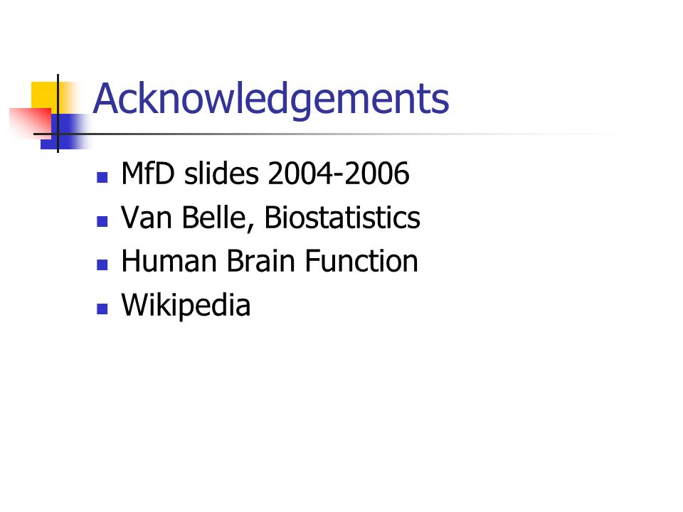Acknowledgements MfD slides 2004-2006 Van Belle, Biostatistics Human Brain Function Wikipedia