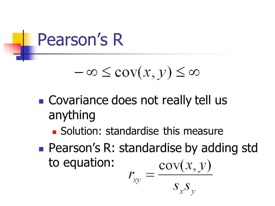 Pearsons R Covariance does not really tell us anything Solution: standardise this measure Pearsons R: standardise by adding std to equation: