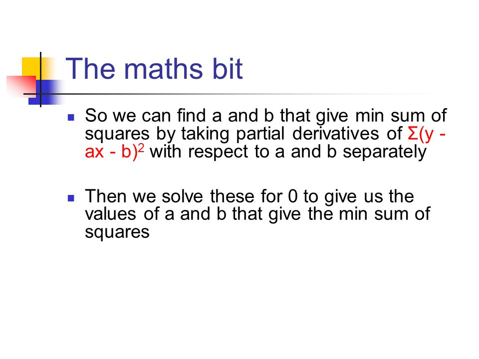 The maths bit So we can find a and b that give min sum of squares by taking partial derivatives of Σ(y - ax - b) 2 with respect to a and b separately