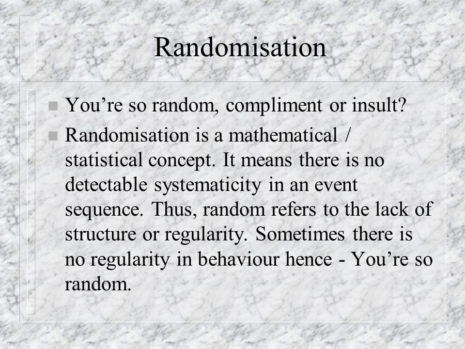 Randomisation n Youre so random, compliment or insult.