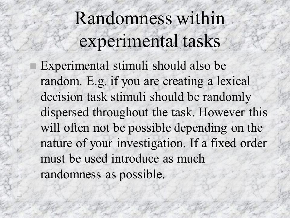 Randomness within experimental tasks n Experimental stimuli should also be random.