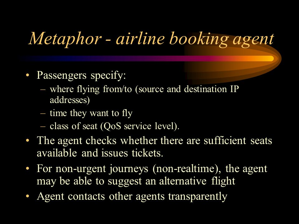 Metaphor - airline booking agent Passengers specify: –where flying from/to (source and destination IP addresses) –time they want to fly –class of seat (QoS service level).