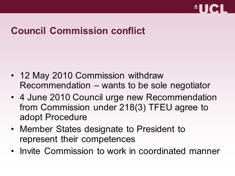 Council Commission conflict 12 May 2010 Commission withdraw Recommendation – wants to be sole negotiator 4 June 2010 Council urge new Recommendation from Commission under 218(3) TFEU agree to adopt Procedure Member States designate to President to represent their competences Invite Commission to work in coordinated manner