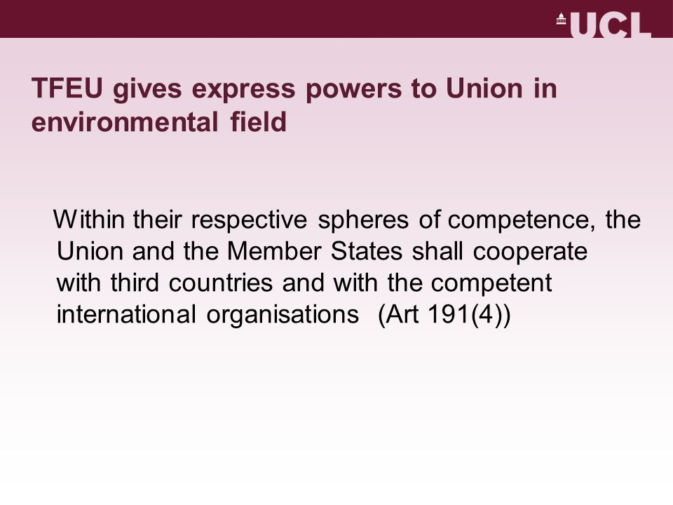 TFEU gives express powers to Union in environmental field Within their respective spheres of competence, the Union and the Member States shall cooperate with third countries and with the competent international organisations (Art 191(4))