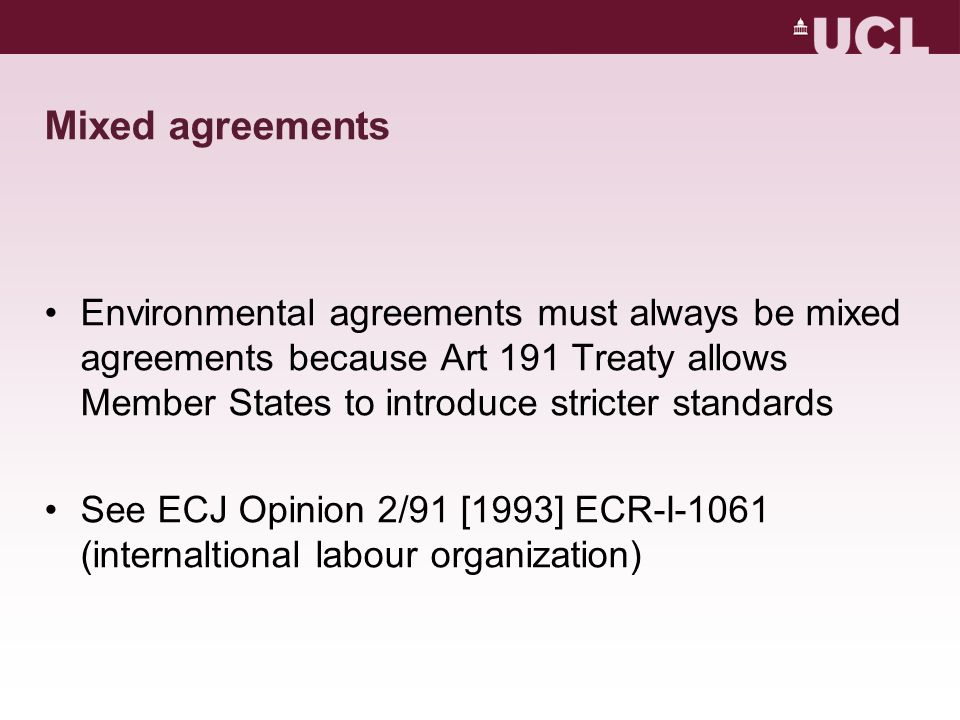 Mixed agreements Environmental agreements must always be mixed agreements because Art 191 Treaty allows Member States to introduce stricter standards See ECJ Opinion 2/91 [1993] ECR-I-1061 (internaltional labour organization)