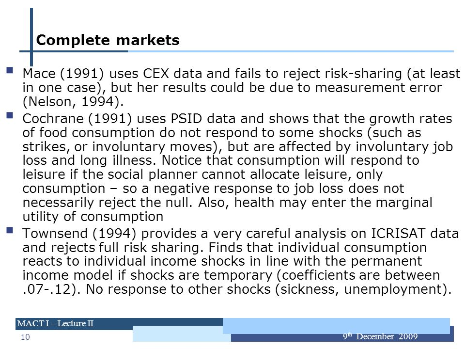 10 MACT I – Lecture II 9 th December 2009 Complete markets Mace (1991) uses CEX data and fails to reject risk-sharing (at least in one case), but her