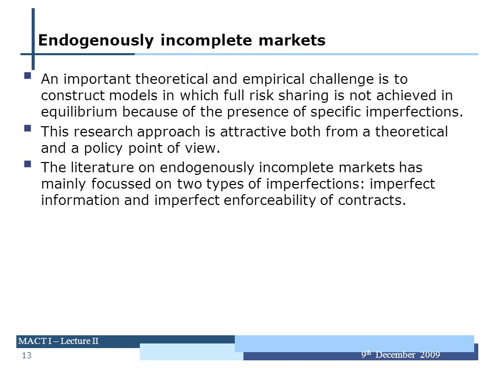 13 MACT I – Lecture II 9 th December 2009 Endogenously incomplete markets An important theoretical and empirical challenge is to construct models in w
