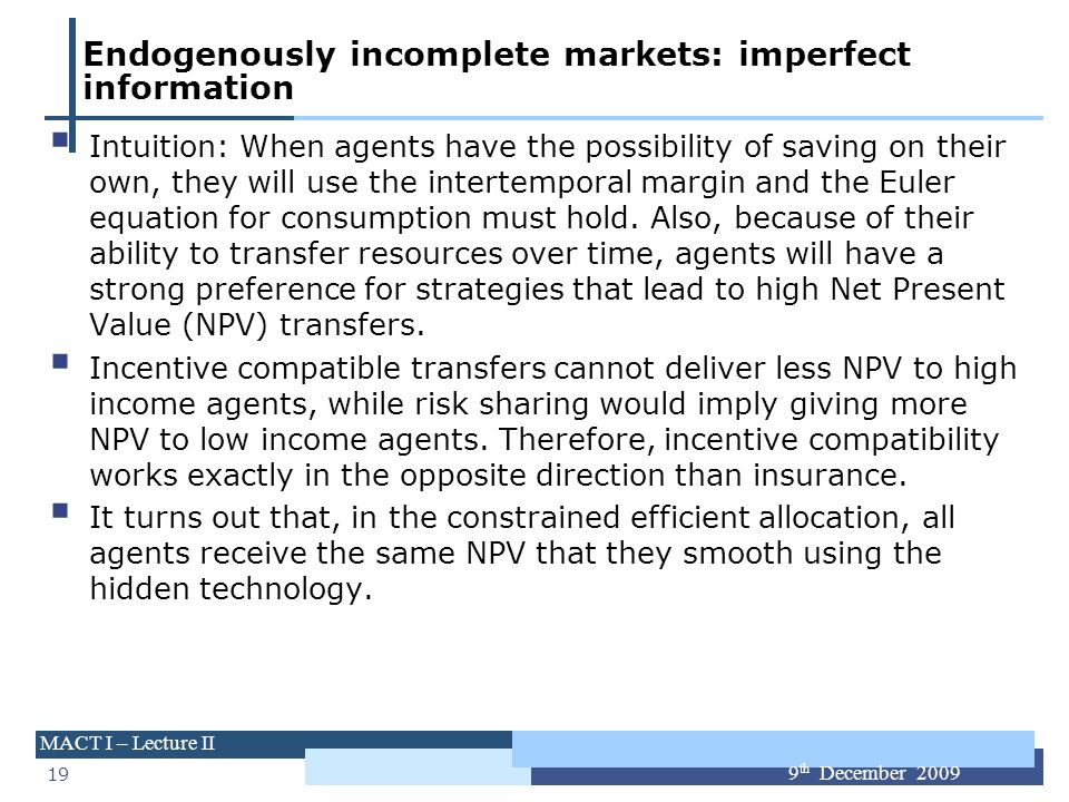 19 MACT I – Lecture II 9 th December 2009 Endogenously incomplete markets: imperfect information Intuition: When agents have the possibility of saving