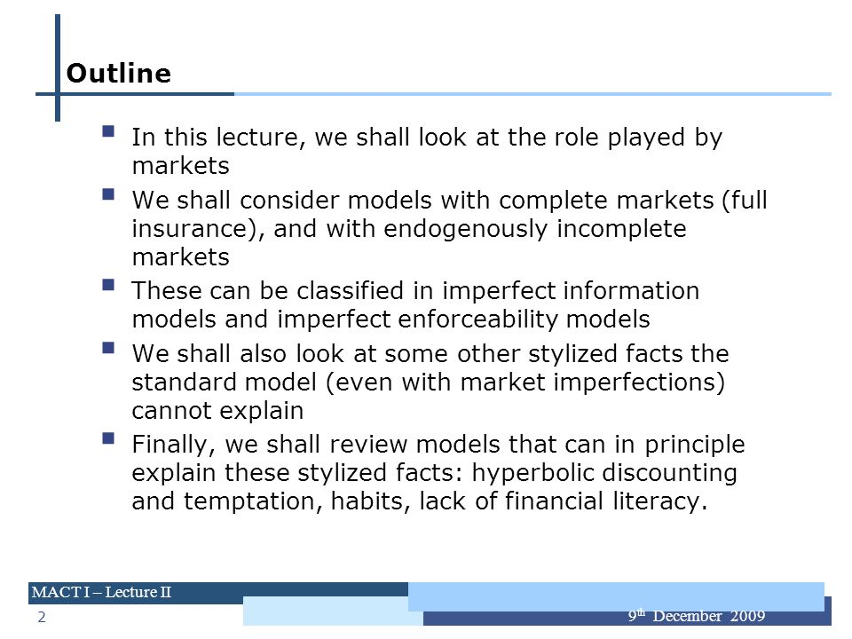 2 MACT I – Lecture II 9 th December 2009 Outline In this lecture, we shall look at the role played by markets We shall consider models with complete m