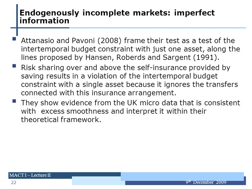 22 MACT I – Lecture II 9 th December 2009 Endogenously incomplete markets: imperfect information Attanasio and Pavoni (2008) frame their test as a tes