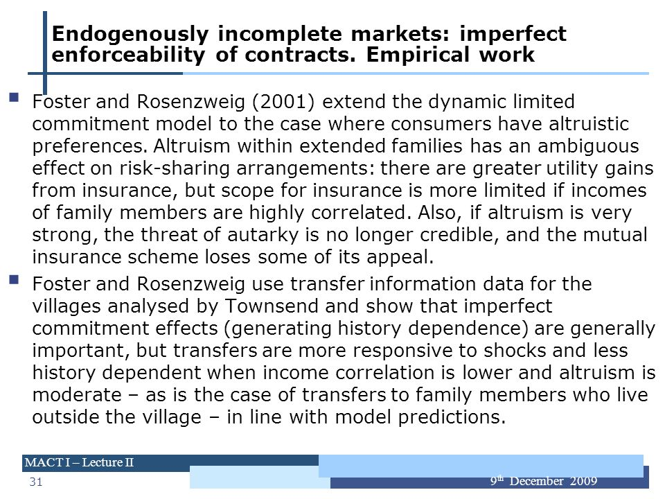 31 MACT I – Lecture II 9 th December 2009 Endogenously incomplete markets: imperfect enforceability of contracts. Empirical work Foster and Rosenzweig