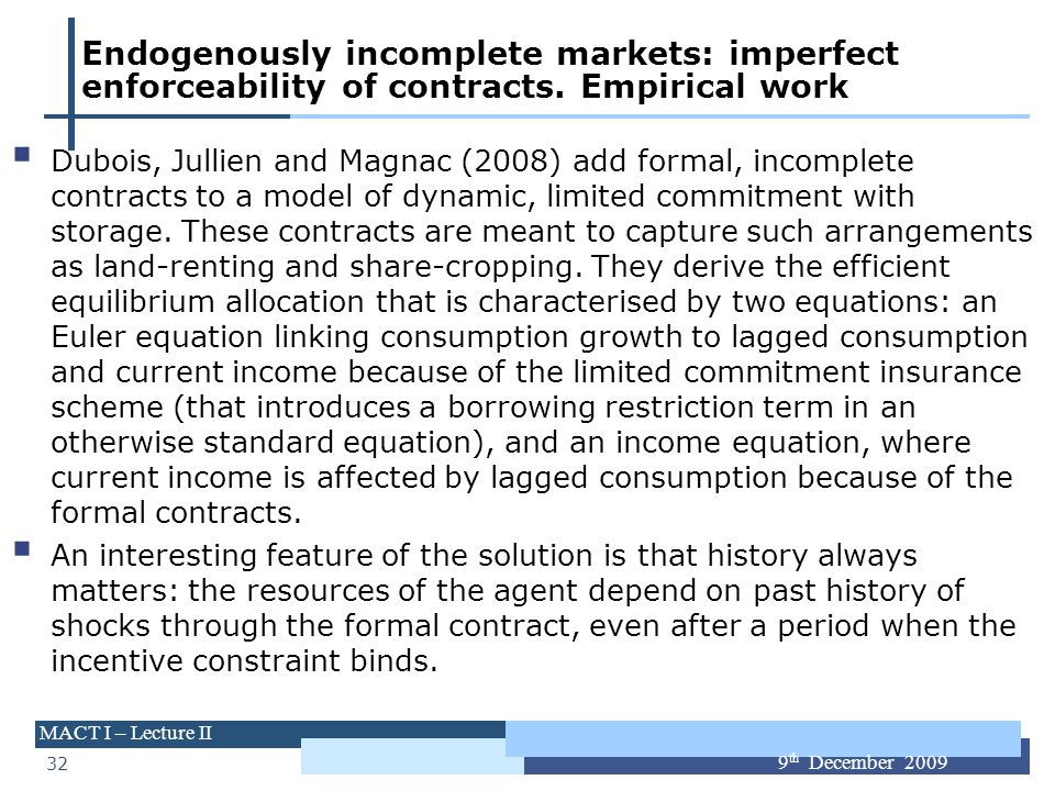 32 MACT I – Lecture II 9 th December 2009 Endogenously incomplete markets: imperfect enforceability of contracts. Empirical work Dubois, Jullien and M