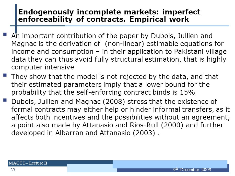 33 MACT I – Lecture II 9 th December 2009 Endogenously incomplete markets: imperfect enforceability of contracts. Empirical work An important contribu