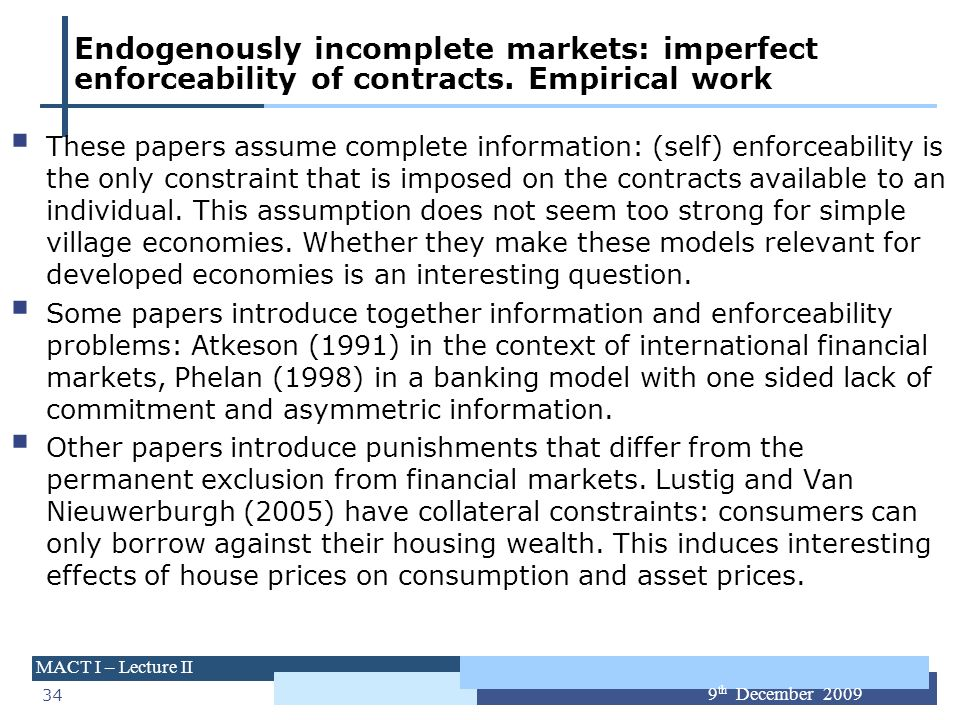34 MACT I – Lecture II 9 th December 2009 Endogenously incomplete markets: imperfect enforceability of contracts. Empirical work These papers assume c
