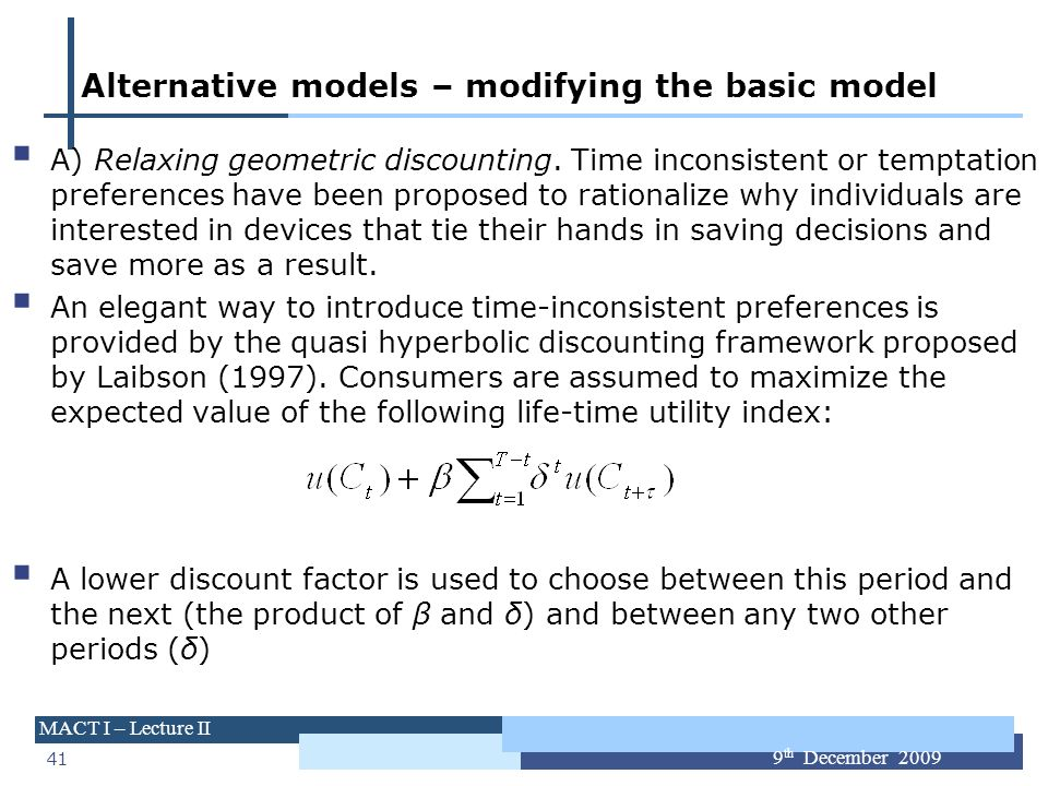 41 MACT I – Lecture II 9 th December 2009 Alternative models – modifying the basic model A) Relaxing geometric discounting. Time inconsistent or tempt