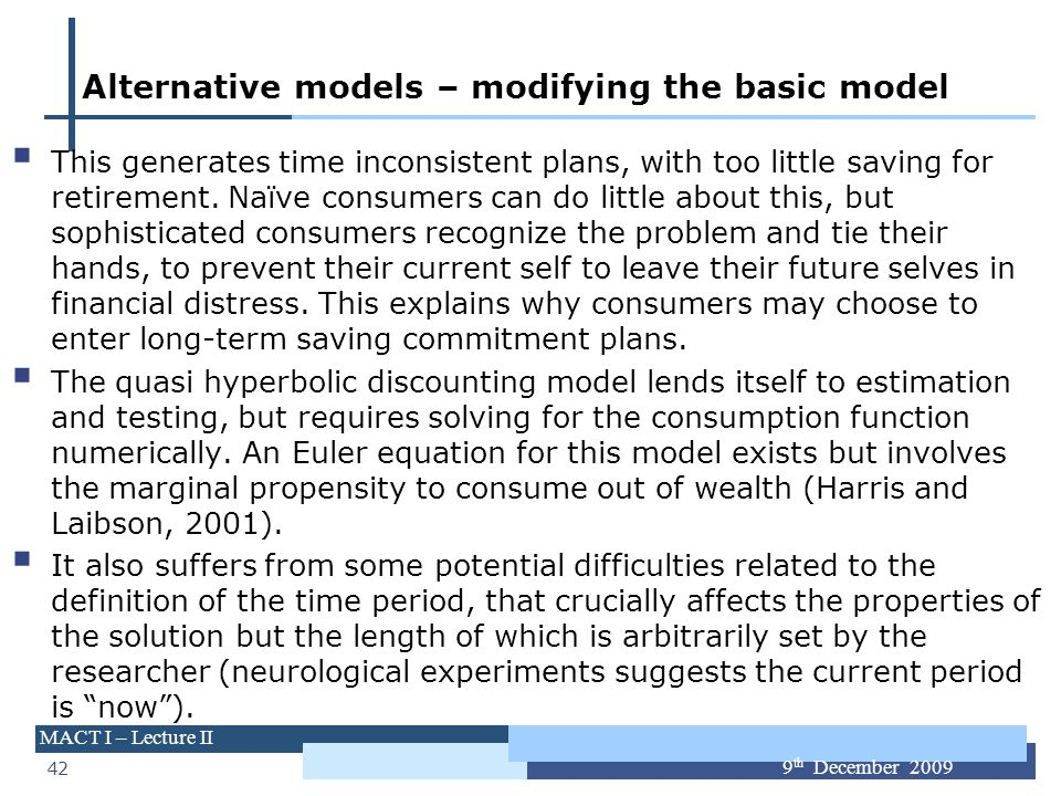42 MACT I – Lecture II 9 th December 2009 Alternative models – modifying the basic model This generates time inconsistent plans, with too little savin