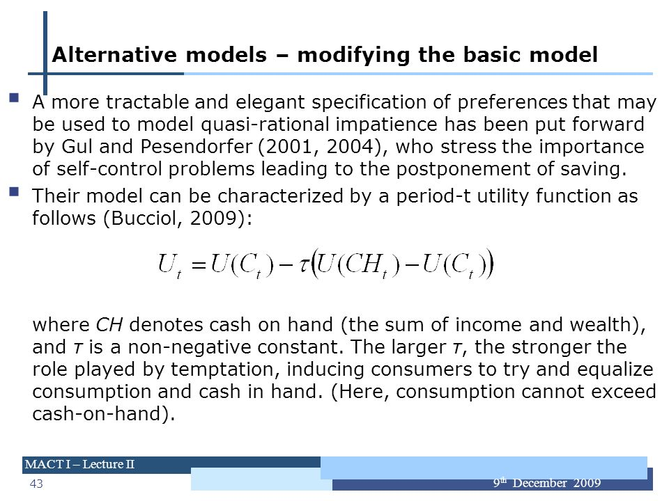43 MACT I – Lecture II 9 th December 2009 Alternative models – modifying the basic model A more tractable and elegant specification of preferences tha