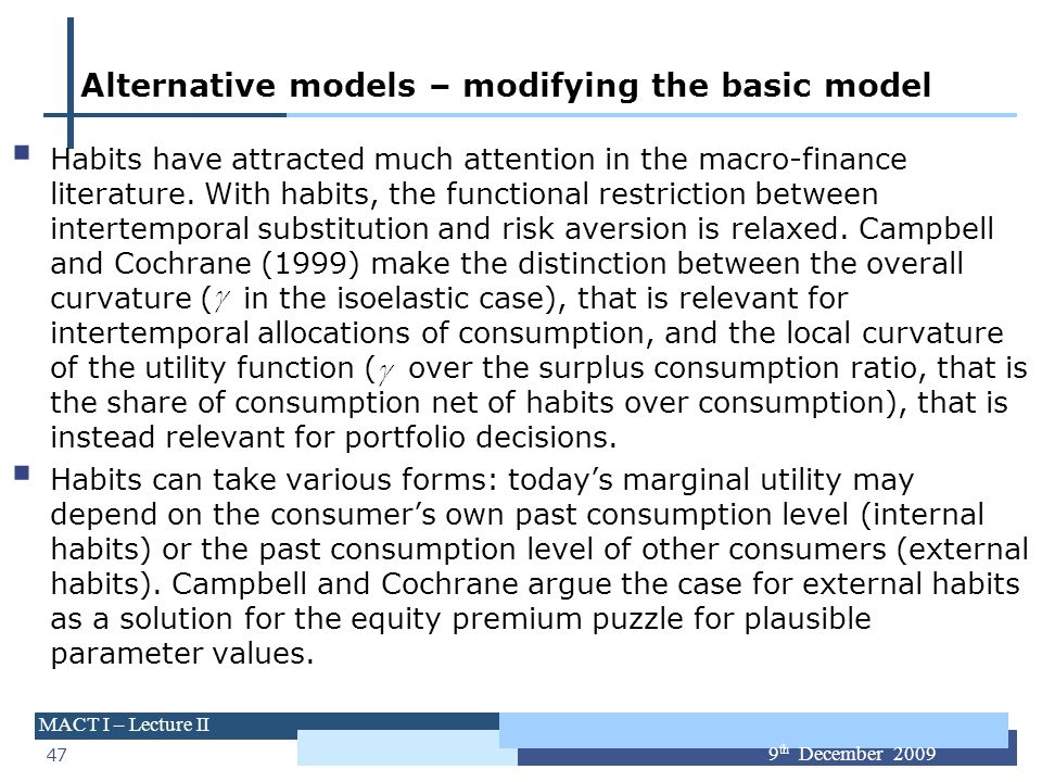 47 MACT I – Lecture II 9 th December 2009 Alternative models – modifying the basic model Habits have attracted much attention in the macro-finance lit