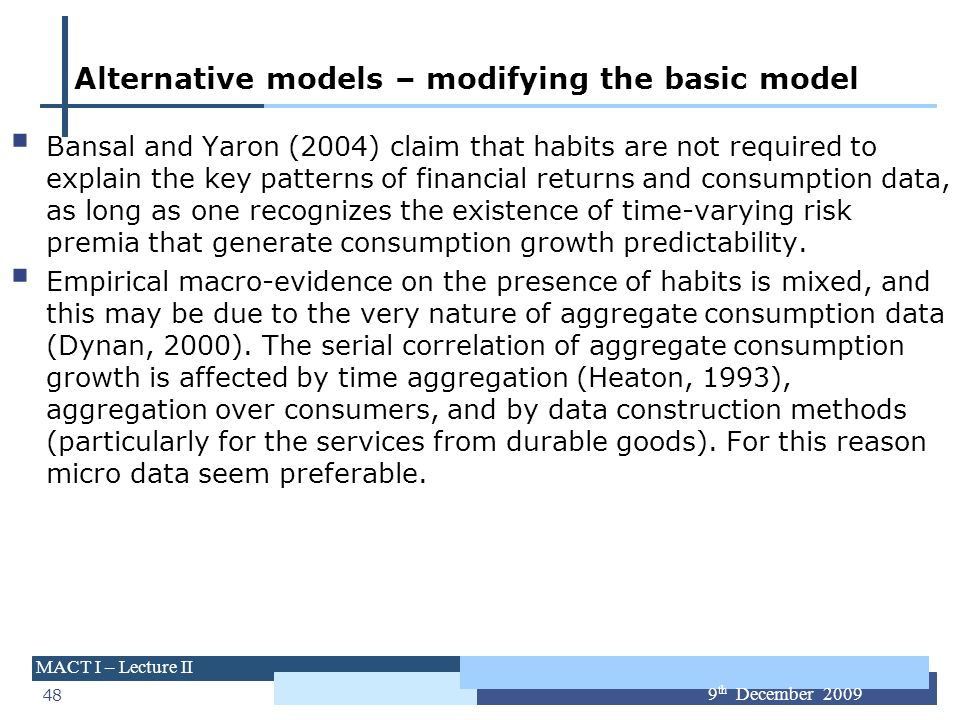48 MACT I – Lecture II 9 th December 2009 Alternative models – modifying the basic model Bansal and Yaron (2004) claim that habits are not required to