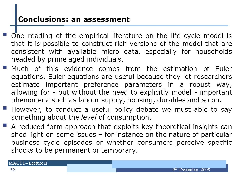 52 MACT I – Lecture II 9 th December 2009 Conclusions: an assessment One reading of the empirical literature on the life cycle model is that it is pos
