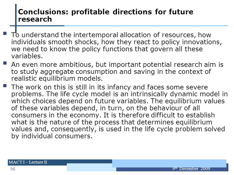 56 MACT I – Lecture II 9 th December 2009 Conclusions: profitable directions for future research To understand the intertemporal allocation of resourc