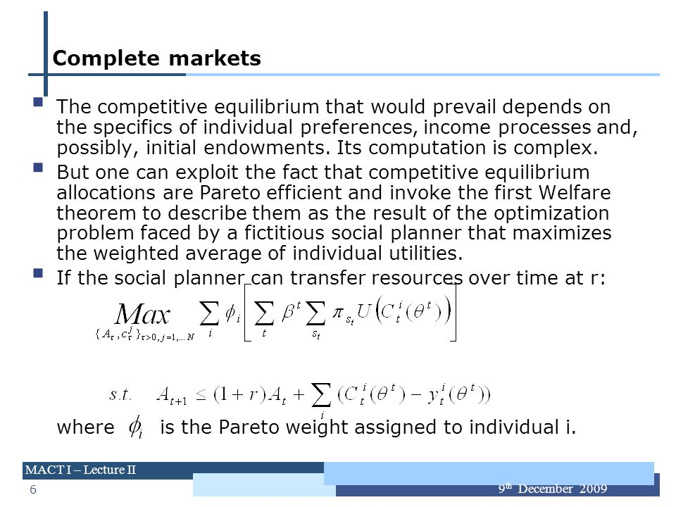 6 MACT I – Lecture II 9 th December 2009 Complete markets The competitive equilibrium that would prevail depends on the specifics of individual prefer