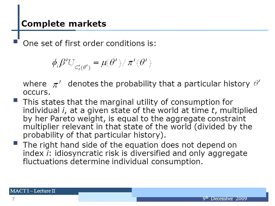 7 MACT I – Lecture II 9 th December 2009 Complete markets One set of first order conditions is: where denotes the probability that a particular histor