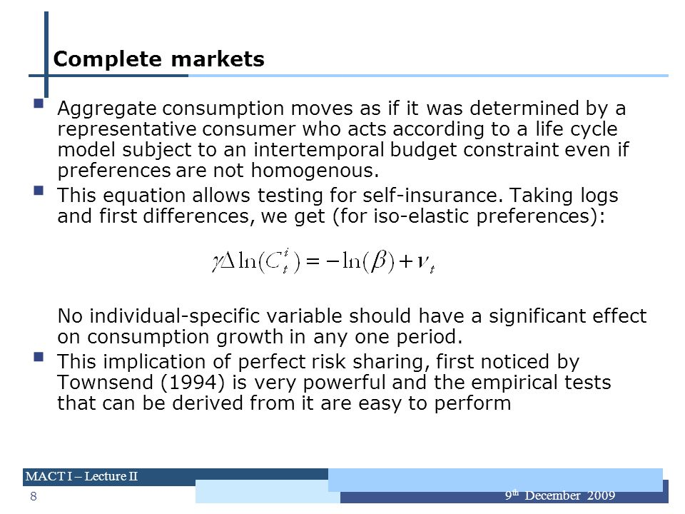 8 MACT I – Lecture II 9 th December 2009 Complete markets Aggregate consumption moves as if it was determined by a representative consumer who acts ac