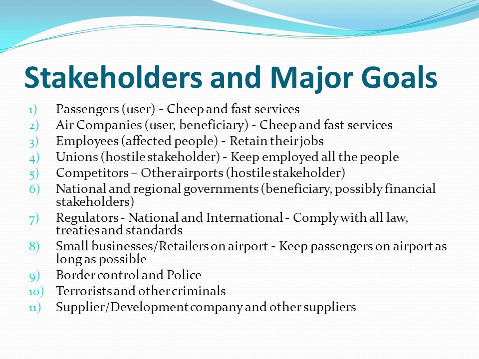 Stakeholders and Major Goals 1) Passengers (user) - Cheep and fast services 2) Air Companies (user, beneficiary) - Cheep and fast services 3) Employees (affected people) - Retain their jobs 4) Unions (hostile stakeholder) - Keep employed all the people 5) Competitors – Other airports (hostile stakeholder) 6) National and regional governments (beneficiary, possibly financial stakeholders) 7) Regulators - National and International - Comply with all law, treaties and standards 8) Small businesses/Retailers on airport - Keep passengers on airport as long as possible 9) Border control and Police 10) Terrorists and other criminals 11) Supplier/Development company and other suppliers