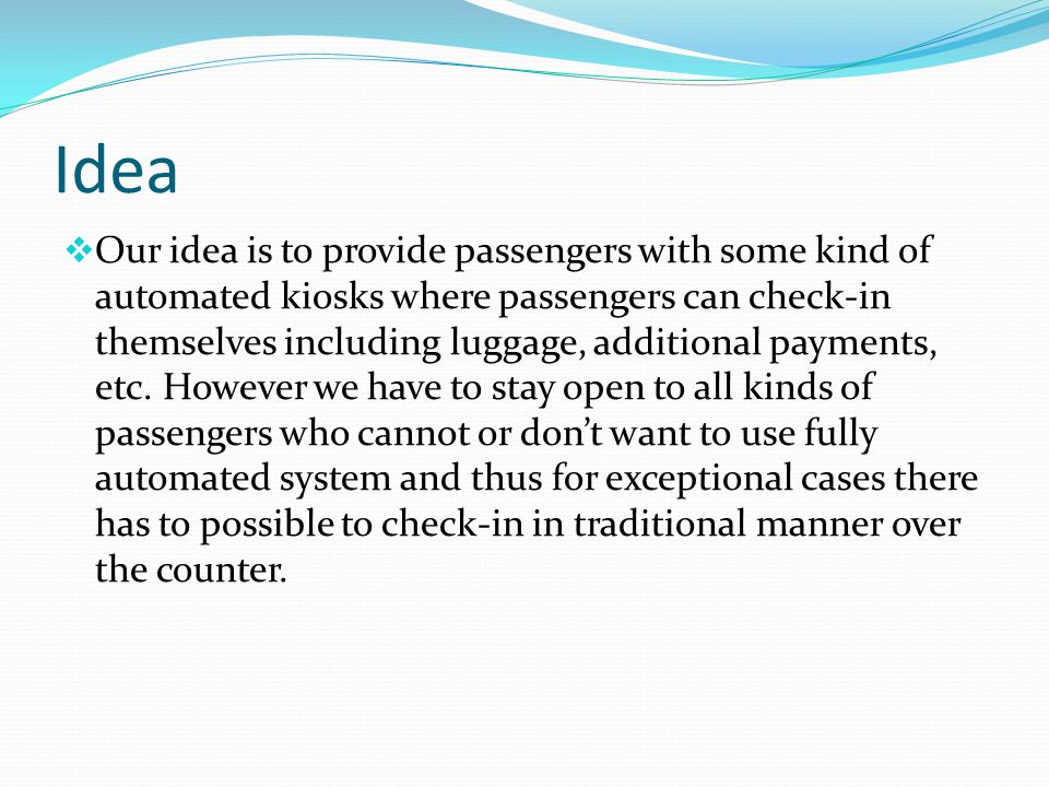 Idea Our idea is to provide passengers with some kind of automated kiosks where passengers can check-in themselves including luggage, additional payments, etc.