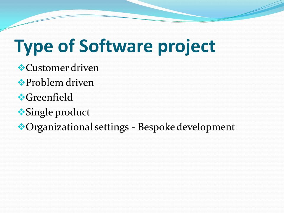 Type of Software project Customer driven Problem driven Greenfield Single product Organizational settings - Bespoke development