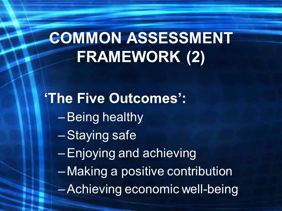 COMMON ASSESSMENT FRAMEWORK (2) The Five Outcomes: –Being healthy –Staying safe –Enjoying and achieving –Making a positive contribution –Achieving economic well-being