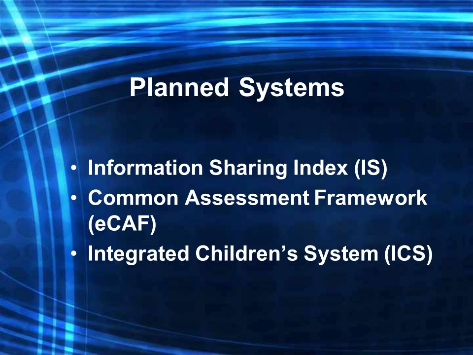 Planned Systems Information Sharing Index (IS) Common Assessment Framework (eCAF) Integrated Childrens System (ICS)