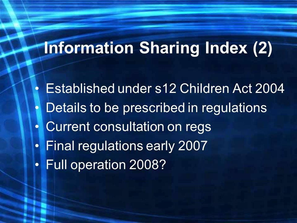 Information Sharing Index (2) Established under s12 Children Act 2004 Details to be prescribed in regulations Current consultation on regs Final regulations early 2007 Full operation 2008