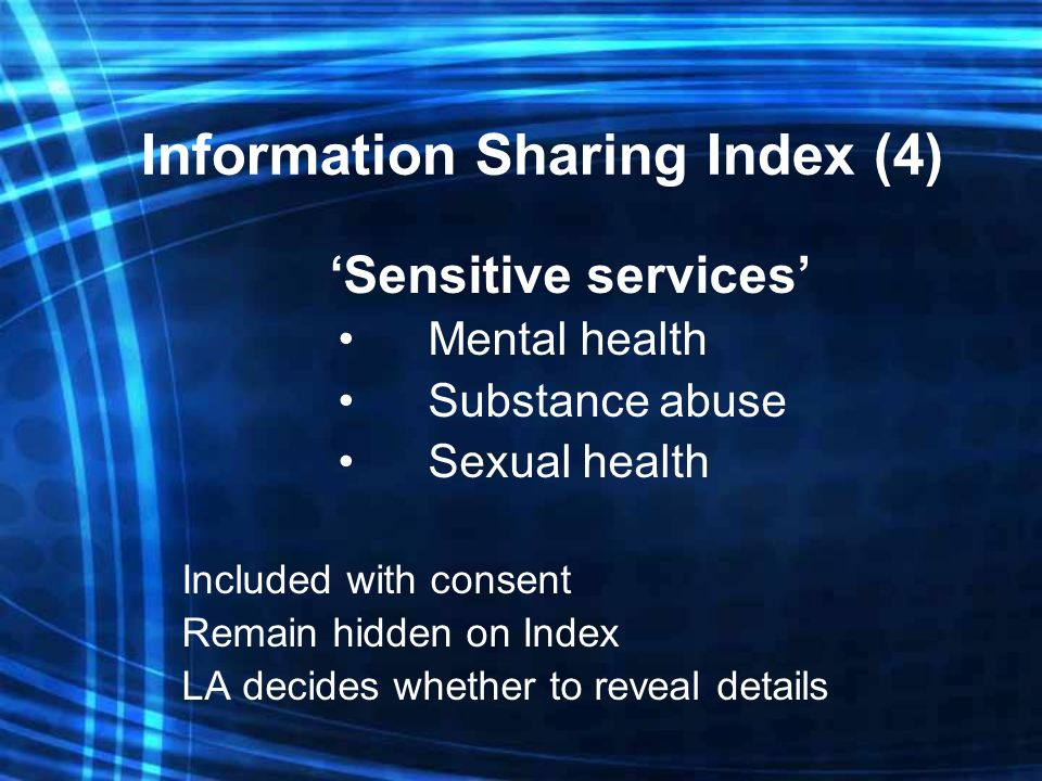 Information Sharing Index (4) Sensitive services Mental health Substance abuse Sexual health Included with consent Remain hidden on Index LA decides whether to reveal details