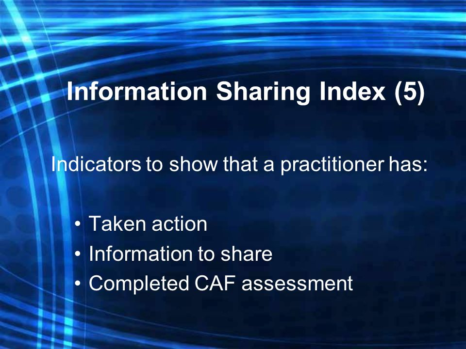 Information Sharing Index (5) Indicators to show that a practitioner has: Taken action Information to share Completed CAF assessment