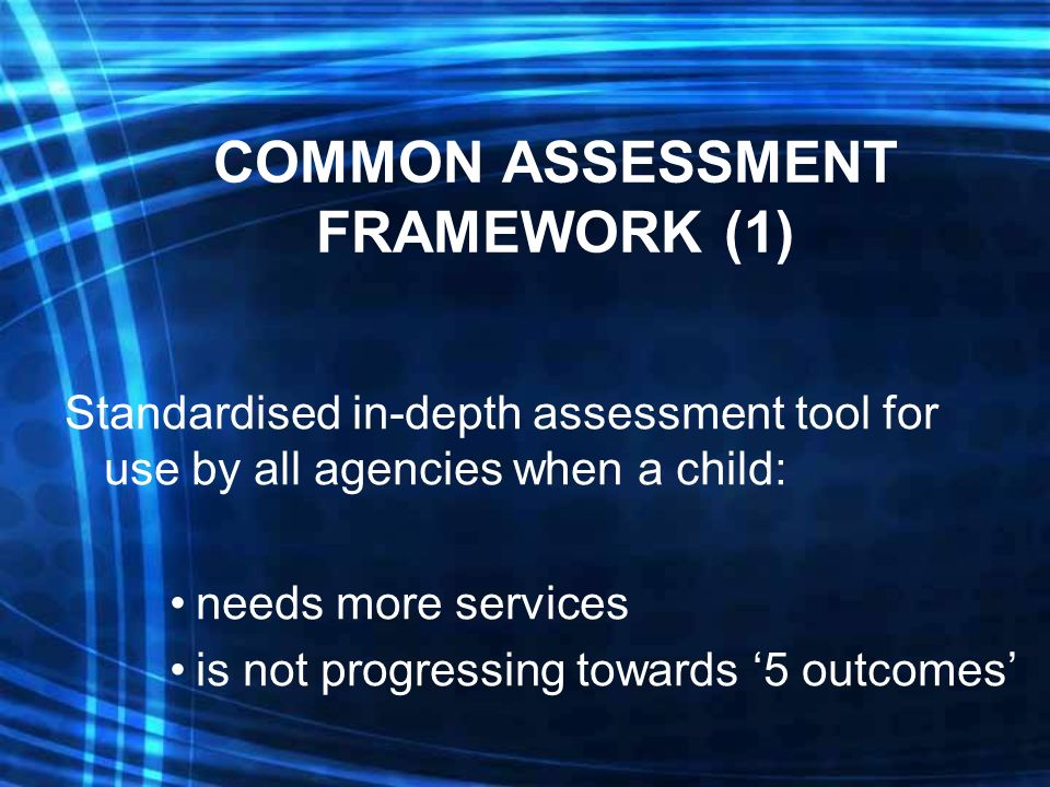 COMMON ASSESSMENT FRAMEWORK (1) Standardised in-depth assessment tool for use by all agencies when a child: needs more services is not progressing towards 5 outcomes