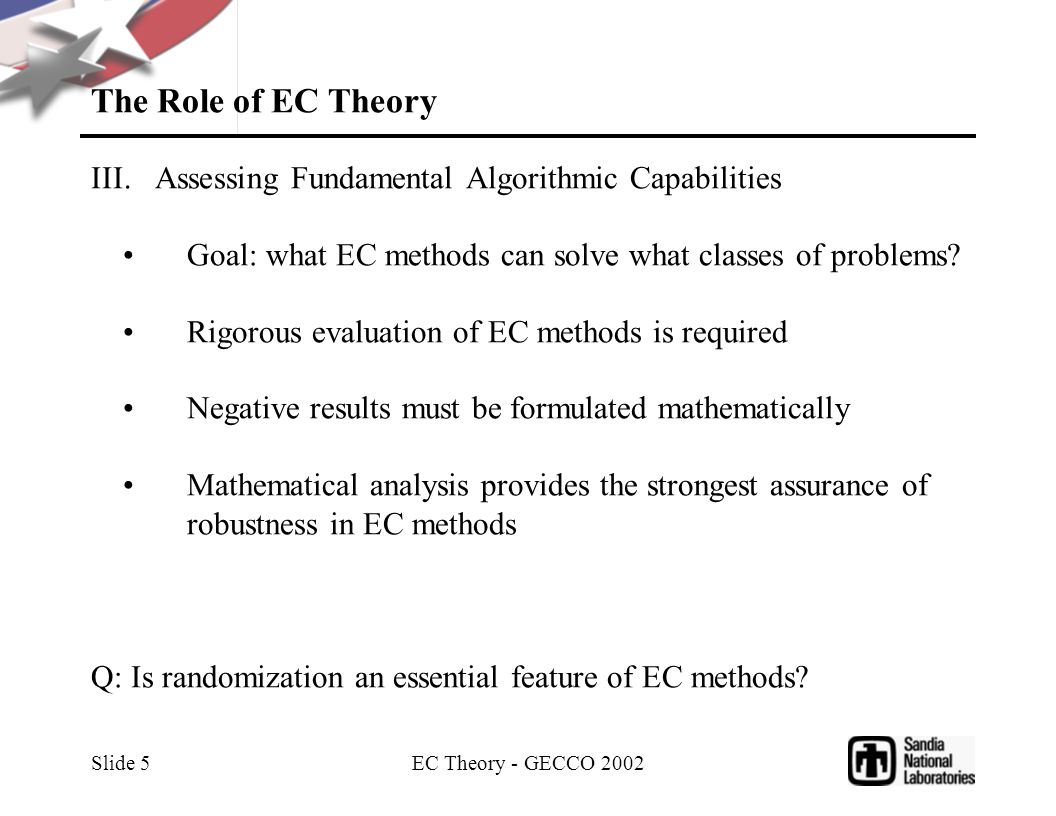 EC Theory - GECCO 2002 Slide 5 The Role of EC Theory III.Assessing Fundamental Algorithmic Capabilities Goal: what EC methods can solve what classes of problems.
