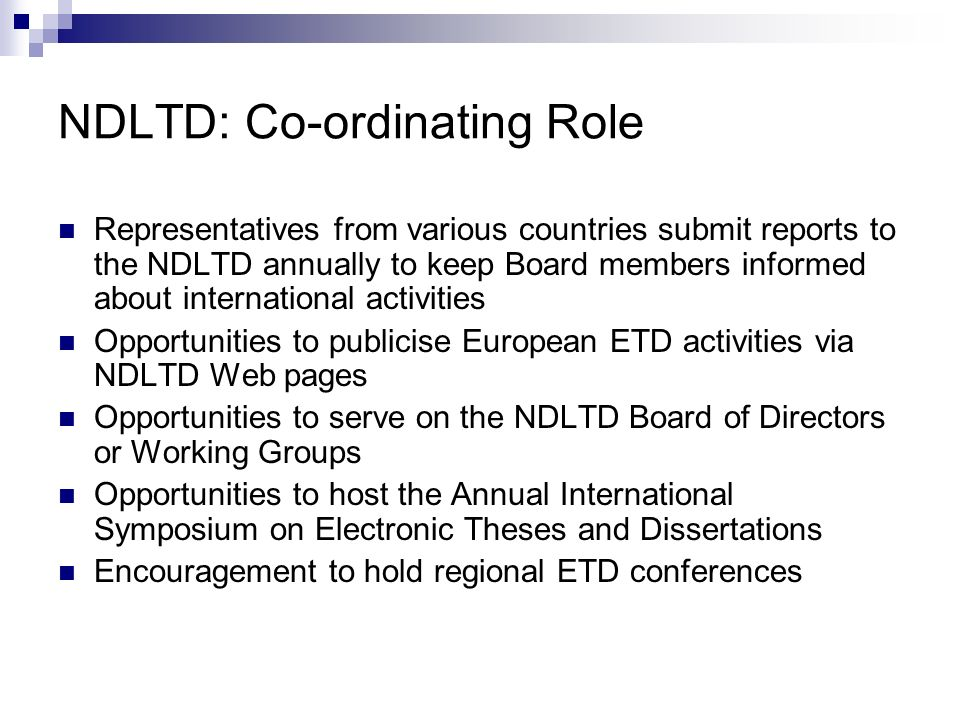 NDLTD: Co-ordinating Role Representatives from various countries submit reports to the NDLTD annually to keep Board members informed about international activities Opportunities to publicise European ETD activities via NDLTD Web pages Opportunities to serve on the NDLTD Board of Directors or Working Groups Opportunities to host the Annual International Symposium on Electronic Theses and Dissertations Encouragement to hold regional ETD conferences