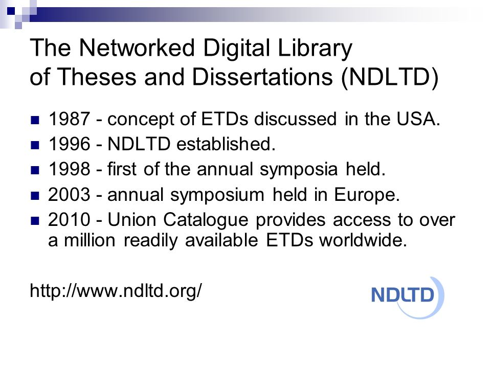 NDLTD: Mission The Networked Digital Library of Theses and Dissertations (NDLTD) is an international organization dedicated to promoting the adoption, creation, use, dissemination and preservation of digital theses and dissertations.