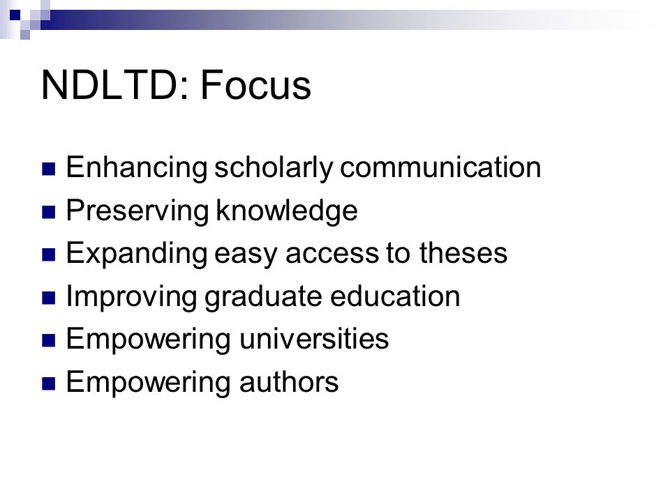 NDLTD: Focus Enhancing scholarly communication Preserving knowledge Expanding easy access to theses Improving graduate education Empowering universities Empowering authors