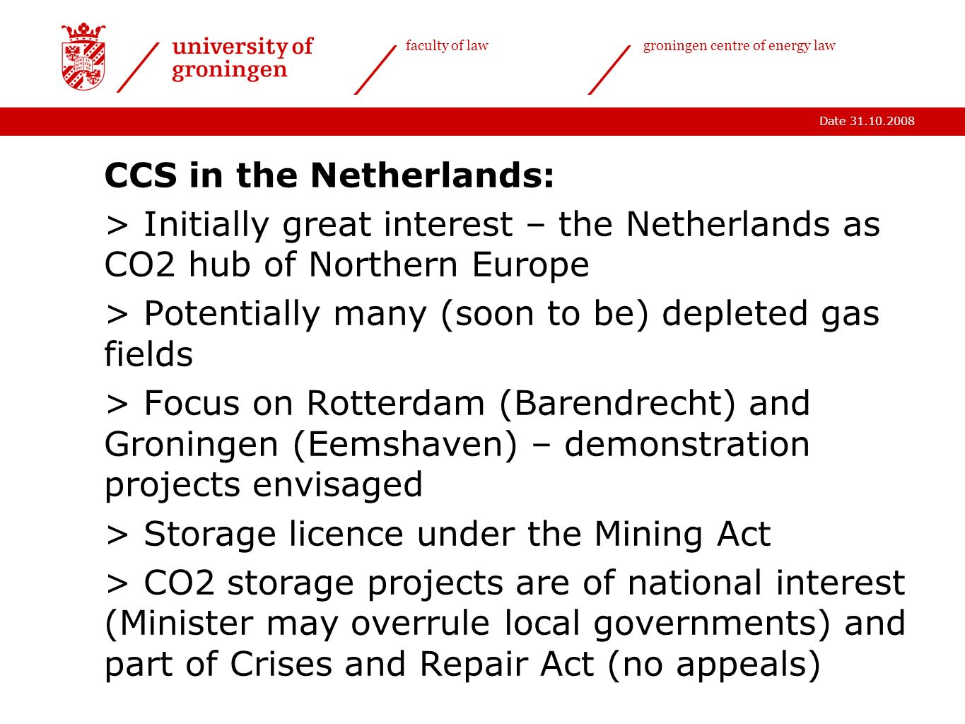 Date 31.10.2008 faculty of lawgroningen centre of energy law CCS in the Netherlands: > Initially great interest – the Netherlands as CO2 hub of Northern Europe > Potentially many (soon to be) depleted gas fields > Focus on Rotterdam (Barendrecht) and Groningen (Eemshaven) – demonstration projects envisaged > Storage licence under the Mining Act > CO2 storage projects are of national interest (Minister may overrule local governments) and part of Crises and Repair Act (no appeals)