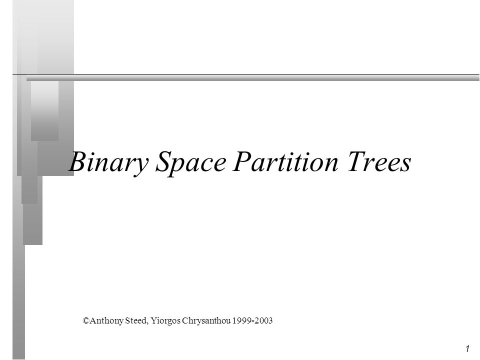 1 Binary Space Partition Trees ©Anthony Steed, Yiorgos Chrysanthou 1999-2003