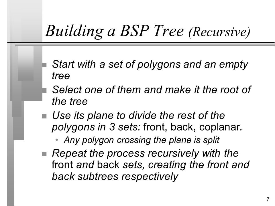 7 Building a BSP Tree (Recursive) n Start with a set of polygons and an empty tree n Select one of them and make it the root of the tree n Use its plane to divide the rest of the polygons in 3 sets: front, back, coplanar.
