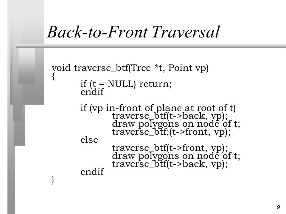 9 Back-to-Front Traversal void traverse_btf(Tree *t, Point vp) { if (t = NULL) return; endif if (vp in-front of plane at root of t) traverse_btf(t->back, vp); draw polygons on node of t; traverse_btf;(t->front, vp); else traverse_btf(t->front, vp); draw polygons on node of t; traverse_btf(t->back, vp); endif }