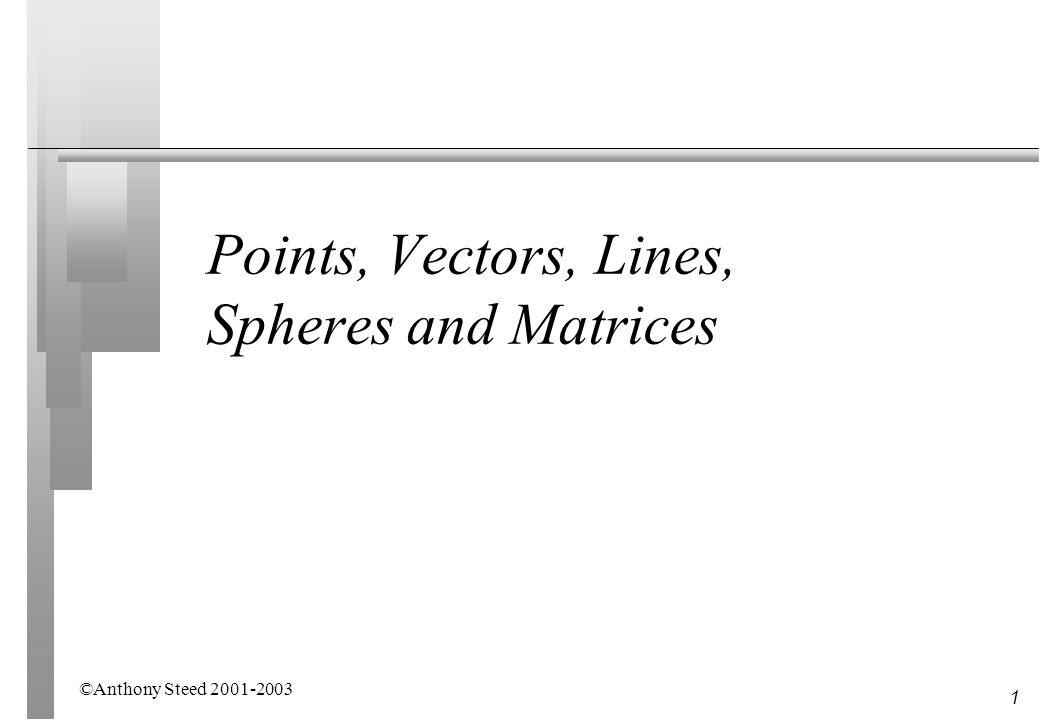 1 Points, Vectors, Lines, Spheres and Matrices ©Anthony Steed 2001-2003