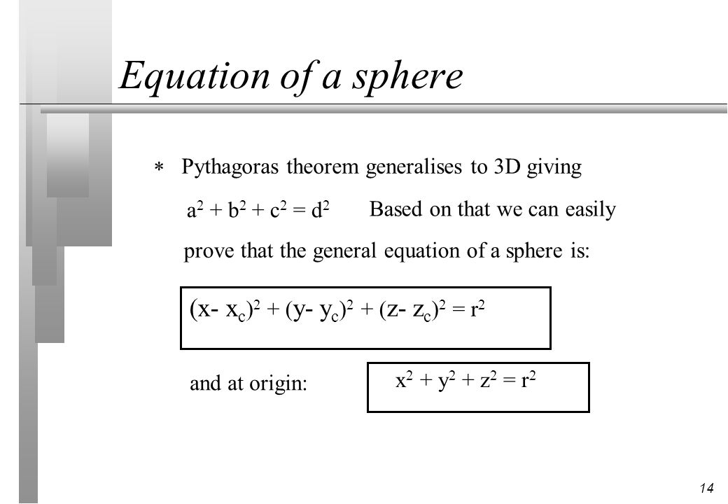 14 Equation of a sphere Pythagoras theorem generalises to 3D giving a 2 + b 2 + c 2 = d 2 Based on that we can easily prove that the general equation