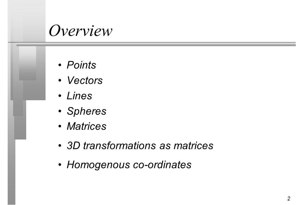 2 Points Vectors Lines Spheres Matrices 3D transformations as matrices Homogenous co-ordinates Overview